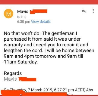 Text - Mavis M to me 6:30 pm View details No that won't do. The gentleman purchased it from said it was under warranty and i need you to repair it and lengthen the cord. I will be home between 9am and 4pm tomorrow and 9am till 11am Saturday. Regards Mavis OThureday, 7 March 2019, 6:27:21 pm AEDT, Abs ato