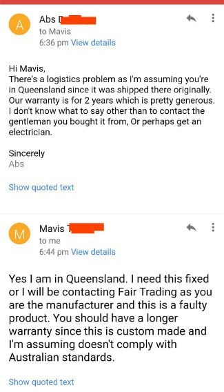 Text - Abs A to Mavis 6:36 pm View details Hi Mavis, There's a logistics problem as I'm assuming you're in Queensland since it was shipped there originally Our warranty is for 2 years which is pretty generous. I don't know what to say other than to contact the gentleman you bought it from, Or perhaps get an electrician Sincerely Abs Show quoted text Mavis M to me 6:44 pm View details Yes I am in Queensland. I need this fixed or I will be contacting Fair Trading as you are the manufacturer and th