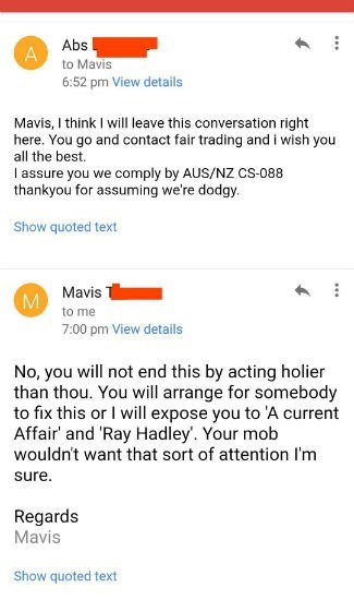 Text - Abs A to Mavis 6:52 pm View details Mavis, I think I will leave this conversation right here. You go and contact fair trading and i wish you all the best. I assure you we comply by AUS/NZ cS-088 thankyou for assuming we're dodgy. Show quoted text Mavis to me 7:00 pm View details No, you will not end this by acting holier than thou. You will arrange for somebody to fix this or I will expose you to 'A current Affair' and 'Ray Hadley. Your mob wouldn't want that sort of attention I'm sure Re