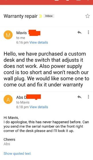 Text - Warranty repair Inbox Mavis to me 6:16 pm View details Hello, we have purchased a custom desk and the switch that adjusts it does not work. Also power supply cord is too short and won't reach our wall plug. We would like some one to come out and fix it under warranty Abs D A to Mavis 6:18 pm View details Hi Mavis, I do apologise, this has never happened before. Can you send me the serial number on the front right corner of the desk please and 'll look it up. Cheers Abs Show quoted text