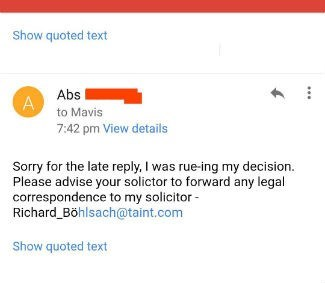 Text - Show quoted text Abs A to Mavis 7:42 pm View details Sorry for the late reply, I was rue-ing my decision. Please advise your solictor to forward any legal correspondence to my solicitor Richard_Böhlsach@taint.com Show quoted text