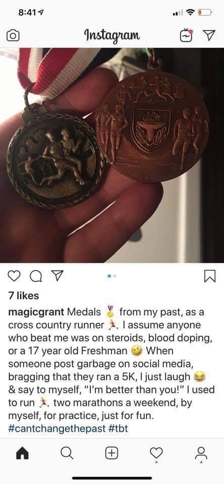 "cringeworthy - Metal - 8:41 Instagram O0o 7 likes magicgrant Medals cross country runner, I assume anyone who beat me was on steroids, blood doping, or a 17 year old Freshman someone post garbage on social media, bragging that they ran a 5K, I just laugh & say to myself, ""I'm better than you!"" I used to run two marathons a weekend, by myself, for practice, just for fun #cantchangethepast #tbt from my past, as a When"