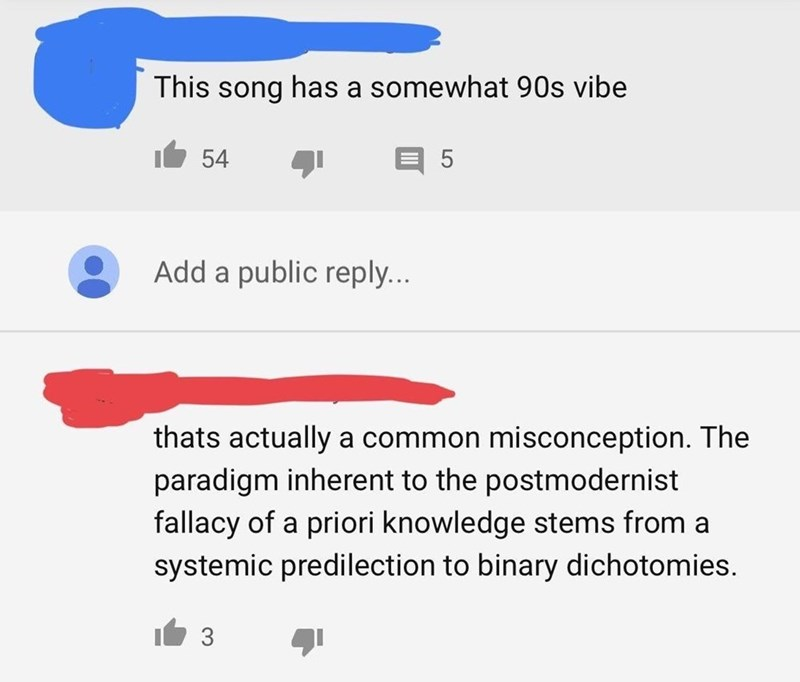 cringeworthy - Text - This song has a somewhat 90s vibe 54 Add a public reply... thats actually a common misconception. The paradigm inherent to the postmodernist fallacy of a priori knowledge stems from a systemic predilection to binary dichotomies. 3
