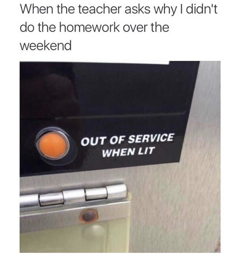 meme - Text - When the teacher asks why I didn't do the homework over the weekend OUT OF SERVICE WHEN LIT