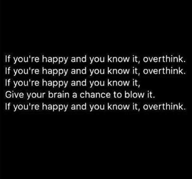 meme - Text - If you're happy and you know it, overthink. If you're happy and you know it, overthink. If you're happy and you know it, Give your brain a chance to blow it. If you're happy and you know it, overthink.