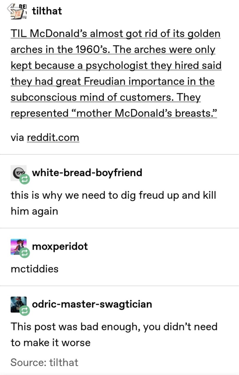 """meme - Text - RE TIL tilthat TIL McDonald's almost got rid of its golden arches in the 1960's. The arches were only kept because a psychologist they hired said they had great Freudian importance in the subconscious mind of customers. They represented """"mother McDonald's breasts. 95 via reddit.com white-bread-boyfriend this is why we need to dig freud up and kill him again moxperidot mctiddies odric-master-swagtician This post was bad enough, you didn't need to make it worse Source: tilthat"""