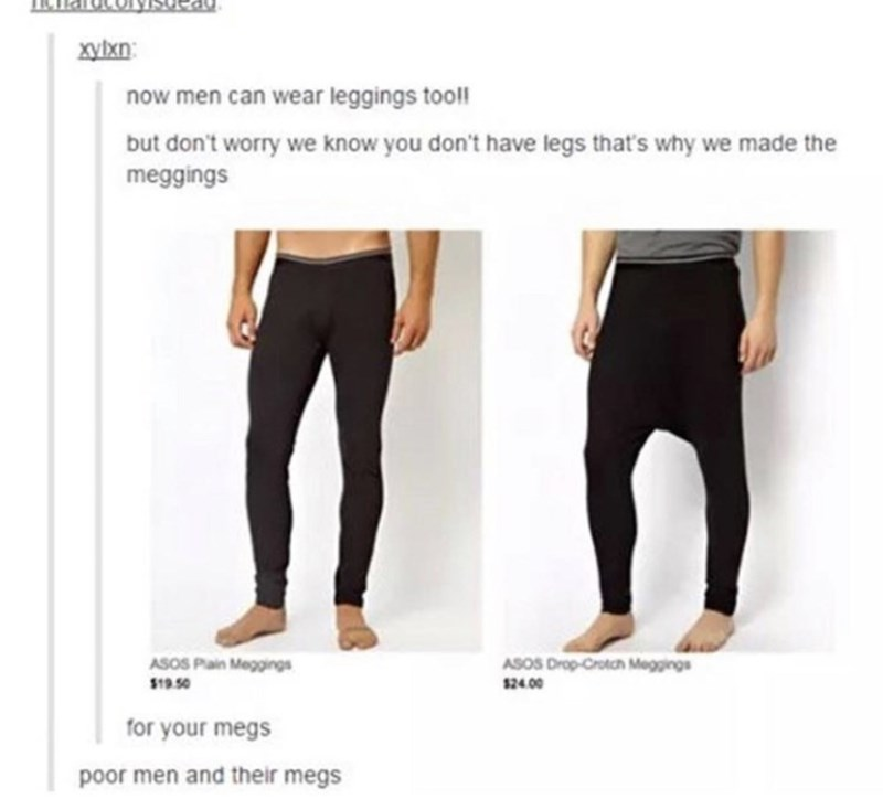 meme - Clothing - xyixn now men can wear leggings tool! but don't worry we know you don't have legs that's why we made the meggings ASOS Drop-Crotch Meggings ASOS Plain Meggings $19.50 $24.00 for your megs poor men and their megs