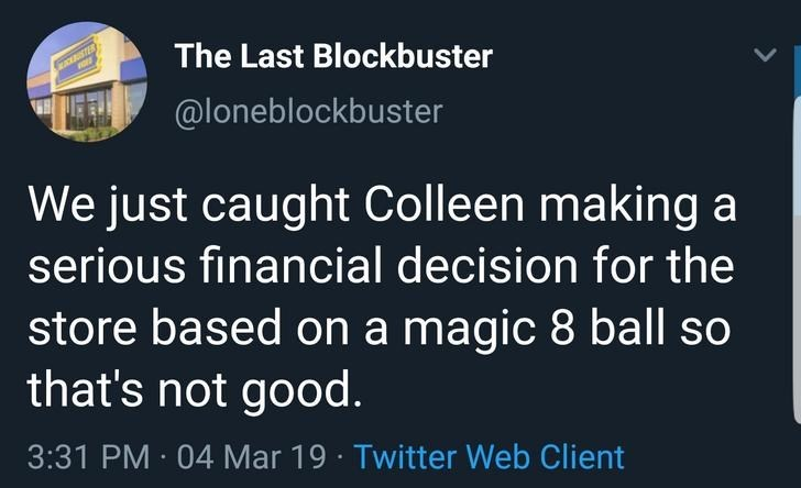 Text - The Last Blockbuster TER @loneblockbuster We just caught Colleen making a serious financial decision for the store based on a magic 8 ball so that's not good. 3:31 PM 04 Mar 19 Twitter Web Client