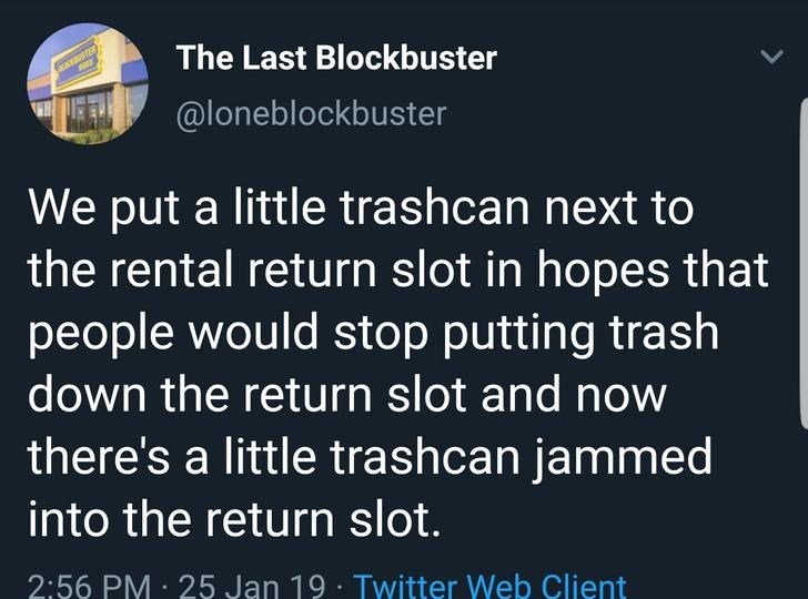 Text - The Last Blockbuster STER @loneblockbster We put a little trashcan next to the rental return slot in hopes that people would stop putting trash down the return slot and now there's a little trashcan jammed into the return slot. 2:56 PM 25 Jan 19 Twitter Web Client