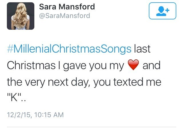 "Text - Sara Mansford @SaraMansford #MillenialChristmasSongs last Christmas I gave you my and the very next day, you texted me ""K"". 12/2/15, 10:15 AM"