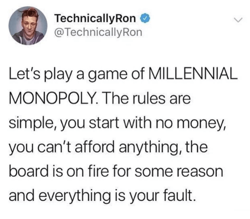 Text - TechnicallyRon @TechnicallyRon Let's play a game of MILLENNIAL MONOPOLY. The rules are simple, you start with no money, you can't afford anything, the board is on fire for some reason and everything is your fault.