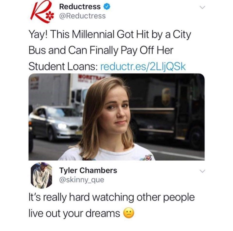 Text - Reductress @Reductress Yay! This Millennial Got Hit by a City Bus and Can Finally Pay Off Her Student Loans: reductr.es/2LljQSk Tyler Chambers @skinny_que It's really hard watching other people live out your dreams