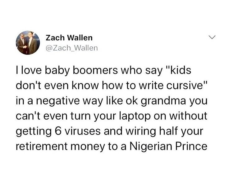 "Text - Zach Wallen @Zach_Wallen I love baby boomers who say ""kids don't even know how to write cursive"" in a negative way like ok grandma you can't even turn your laptop on without getting 6 viruses and wiring half your retirement money to a Nigerian Prince"