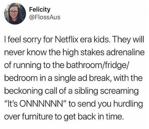 "Text - Felicity @FlossAus I feel sorry for Netflix era kids. They will never know the high stakes adrenaline of running to the bathroom/fridge/ bedroom in a single ad break, with the beckoning call of a sibling screaming ""It's ONNNNNN"" to send you hurdling over furniture to get back in time."