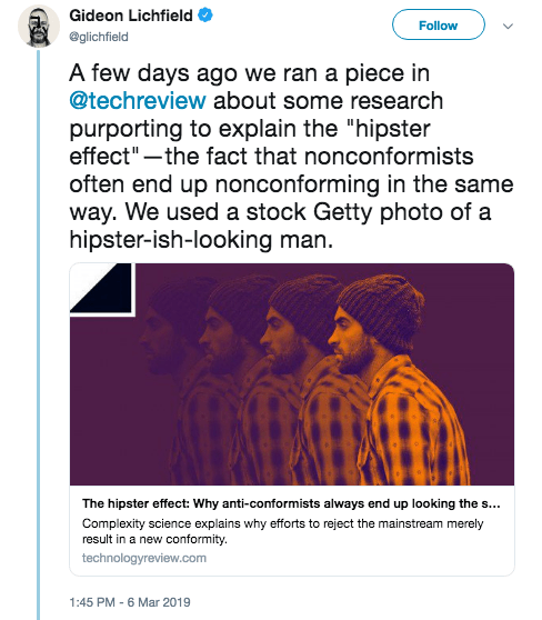 """hipster - Text - Gideon Lichfield Follow @glichfield A few days ago we ran a piece in @techreview about some research purporting to explain the """"hipster effect""""-the fact that nonconformists often end up nonconforming in the same way. We used a stock Getty photo of a hipster-ish-looking man. The hipster effect: Why anti-conformists always end up looking the s... Complexity science explains why efforts to reject the mainstream merely result in a new conformity. technologyreview.com 1:45 PM 6 Mar 2"""