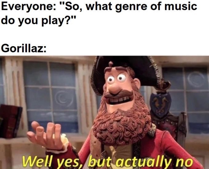 """Caption that reads, """"Everyone: So, what genre of music do you play? Gorillaz ..."""" above a still of a pirate saying, """"Well yes, but actually no"""""""