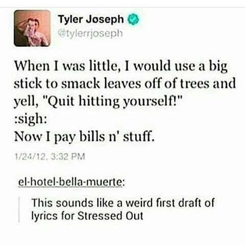 "Text - Tyler Joseph @tylerrjoseph When I was little, I would use a big stick to smack leaves off of trees and yell, ""Quit hitting yourself! sigh: Now I pay bills n' stuff. 1/24/12, 3:32 PM el-hotel-bella-muerte: This sounds like a weird first draft of lyrics for Stressed Out"