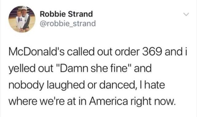 "Text - Robbie Strand @robbie_strand McDonald's called out order 369 and i yelled out ""Damn she fine"" and nobody laughed or danced, I hate where we're at in America right now."