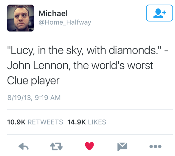 "Text - Michael @Home_Halfway ""Lucy, in the sky, with diamonds."" - John Lennon, the world's worst Clue player 8/19/13, 9:19 AM 10.9K RETWEETS 14.9K LIKES"