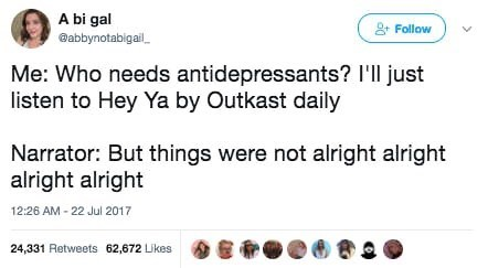 Text - A bi gal Babbynotabigail Follow Me: Who needs antidepressants? I'll just listen to Hey Ya by Outkast daily Narrator: But things were not alright alright alright alright 12:26 AM -22 Jul 2017 24,331 Retweets 62,672 Likes