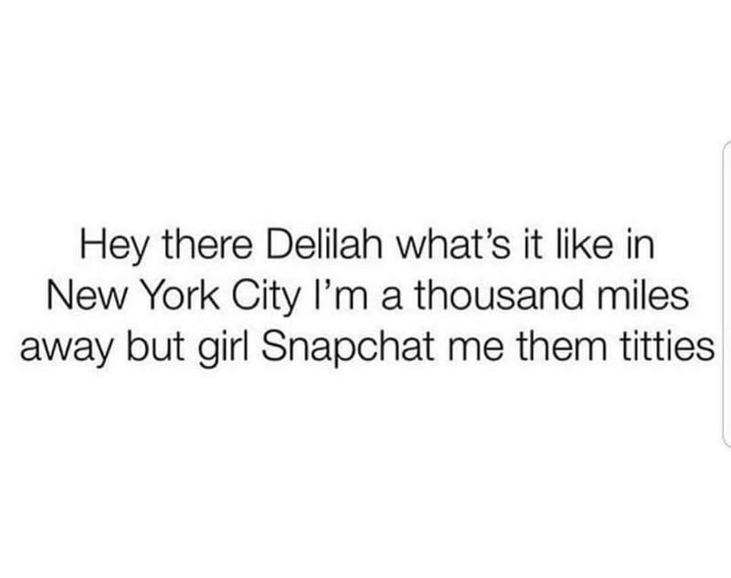 Text - Hey there Delilah what's it like in New York City I'm a thousand miles away but girl Snapchat me them titties