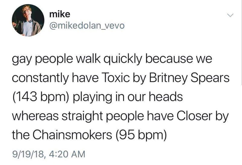 Text - mike @mikedolan_vevo gay people walk quickly because we constantly have Toxic by Britney Spears (143 bpm) playing in our heads whereas straight people have Closer by the Chainsmokers (95 bpm) 9/19/18, 4:20 AM
