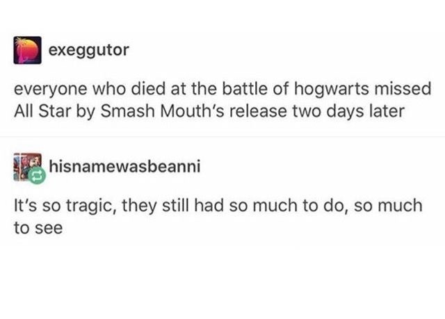 Text - exeggutor everyone who died at the battle of hogwarts missed All Star by Smash Mouth's release two days later hisnamewasbeanni It's so tragic, they still had so much to do, so much to see