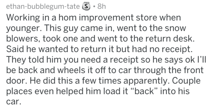 """Text - ethan-bubblegum-tate S 8h Working in a hom improvement store when younger. This guy came in, went to the snow blowers, took one and went to the return desk. Said he wanted to return it but had no receipt. They told him you need a receipt so he says ok l'll be back and wheels it off to car through the front door. He did this a few times apparently. Couple places even helped him load it """"back"""" into his car."""