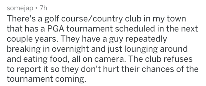 Text - somejap 7h There's a golf course/country club in my town that has a PGA tournament scheduled in the next couple years. They have a guy repeatedly breaking in overnight and just lounging around and eating food, all on camera. The club refuses to report it so they don't hurt their chances of the tournament coming.