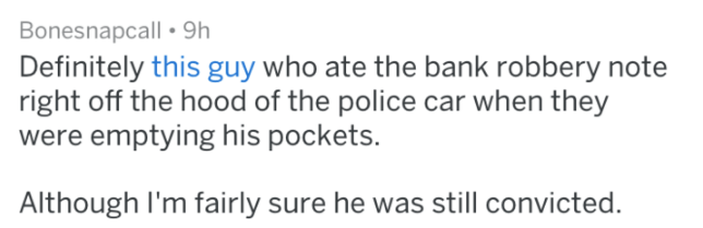 Text - Bonesnapcall 9h Definitely this guy who ate the bank robbery note right off the hood of the police car when they were emptying his pockets. Although I'm fairly sure he was still convicted.