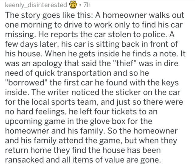 """Text - keenly_disinterested 7h The story goes like this: A homeowner walks out one morning to drive to work only to find his car missing. He reports the car stolen to police. A few days later, his car is sitting back in front of his house. When he gets inside he finds a note. It was an apology that said the """"thief"""" was in dire need of quick transportation and so he """"borrowed"""" the first car he found with the keys inside. The writer noticed the sticker on the car for the local sports team, and jus"""