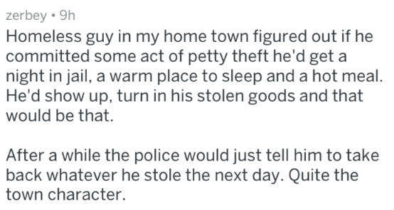 Text - zerbey 9h Homeless guy in my home town figured out if he committed some act of petty theft he'd get a night in jail, a warm place to sleep and a hot meal. He'd show up, turn in his stolen goods and that would be that. After a while the police would just tell him to take back whatever he stole the next day. Quite the town character.
