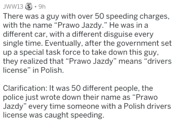 """Text - JWW13 9h There was a guy with over 50 speeding charges, with the name """"Prawo Jazdy."""" He was in a different car, with a different disguise every single time. Eventually, after the government set up a special task force to take down this guy, they realized that """"Prawo Jazdy"""" means """"drivers license"""" in Polish. Clarification: It was 50 different people, the police just wrote down their name as """"Prawo Jazdy"""" every time someone with a Polish drivers license was caught speeding."""