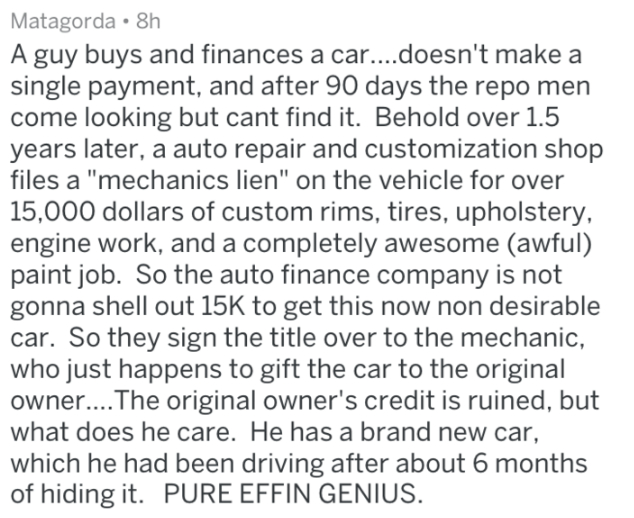 """Text - Matagorda 8h A guy buys and finances a car....doesn't make a single payment, and after 90 days the repo men come looking but cant find it. Behold over 1.5 years later, a auto repair and customization shop files a """"mechanics lien"""" on the vehicle for over 15,000 dollars of custom rims, tires, upholstery, engine work, and a completely awesome (awful) paint job. So the auto finance company is not gonna shell out 15K to get this now non desirable car. So they sign the title over to the mechani"""