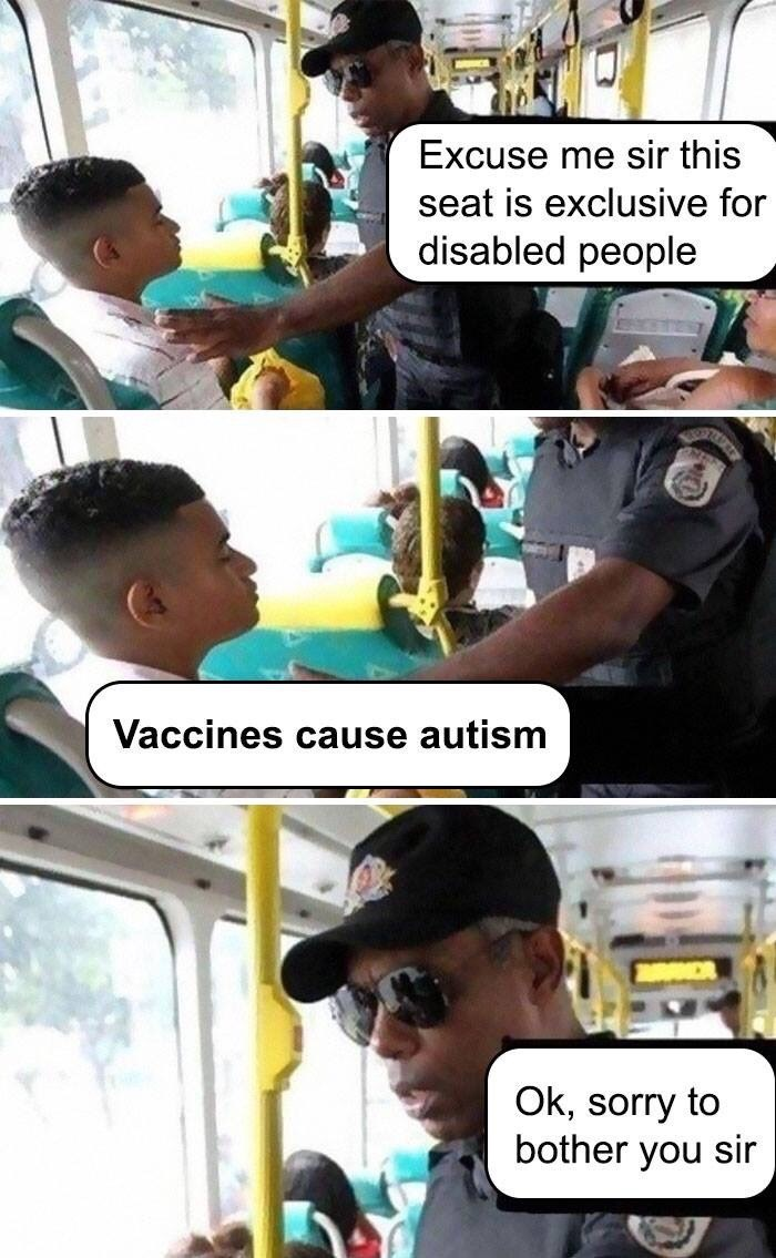Transport officer on bus to boy sitting in seat- Excuse me sir this seat is exclusive for disabled people Vaccines cause autism Ok, sorry to bother you sir