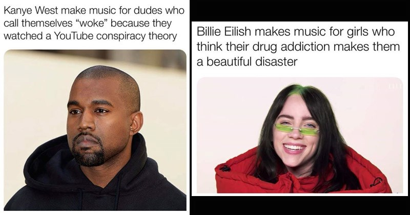 memes that generalize various pop music artists | cover image of two memes, Kanye West looking a little dumbstruck with caption about how his music is for men who think they are woke after watching a youtube conspiracy video and the second meme of Billie Eilish wearing weird green make up and how her music is for girls who think their drug addiction makes them a beautiful disaster.