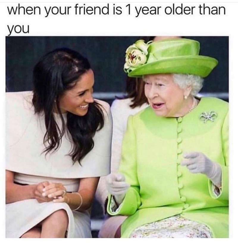 """Caption that reads, """"When your friend is one year older than you"""" above a pic of Meghan Markle talking to Queen Elizabeth"""