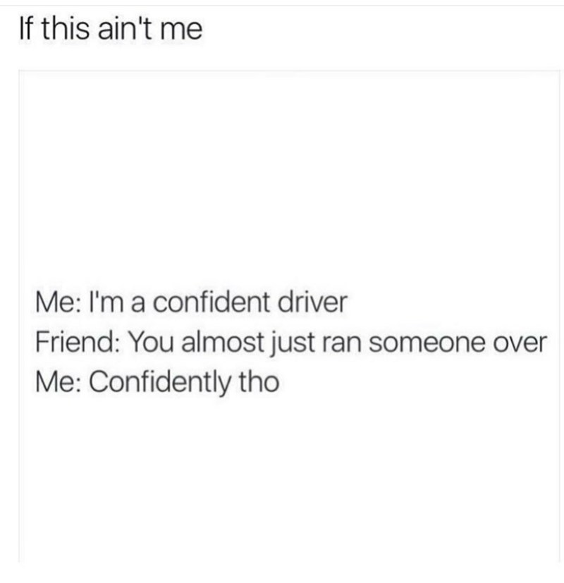 meme about being a confident driver while almost hitting someone