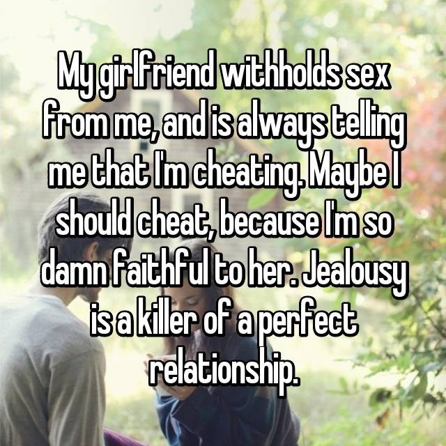 Text - MygirlFiriend witholds sex From me,and is always belling me that Im cheating Maybel should cheat, becauseImso damn faithful toher. Jealbusy isakiler of a perfect relationship.