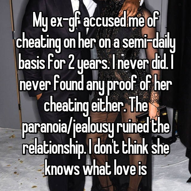 Text - My ex-g accusedme of cheating on her on a sem daily basis for 2 years.I never did. never Found any proof of her cheating either. The paranoia/jealousy ruined the relationship.l dont think she knows what love is