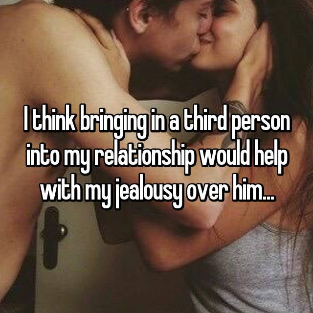 Text - Ithink bringing in a third person into my relationship would help with my jealbousy over him.