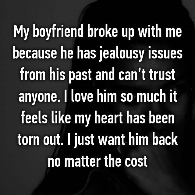 Text - My boyfriend broke up with me because he has jealousy issues from his past and can't trust anyone. love him so much it feels like my heart has been torn out. I just want him back no matter the cost