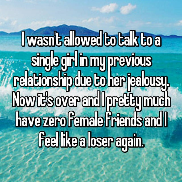 Text - Iwasntallowed to talktoa single girl in my pravious relationshipdue to her jealousy Nowit's over andl prettymueh have zero female friends andl Feel ikea loser again