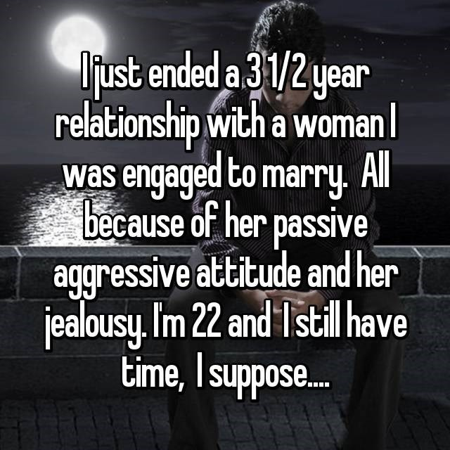 Text - Djust ended a 31/2 year relationship with a womanl was engaged to marry. Al because of her passive aggressive attitude and her jealousy.Im 22 and Istil have time, Isuppose...