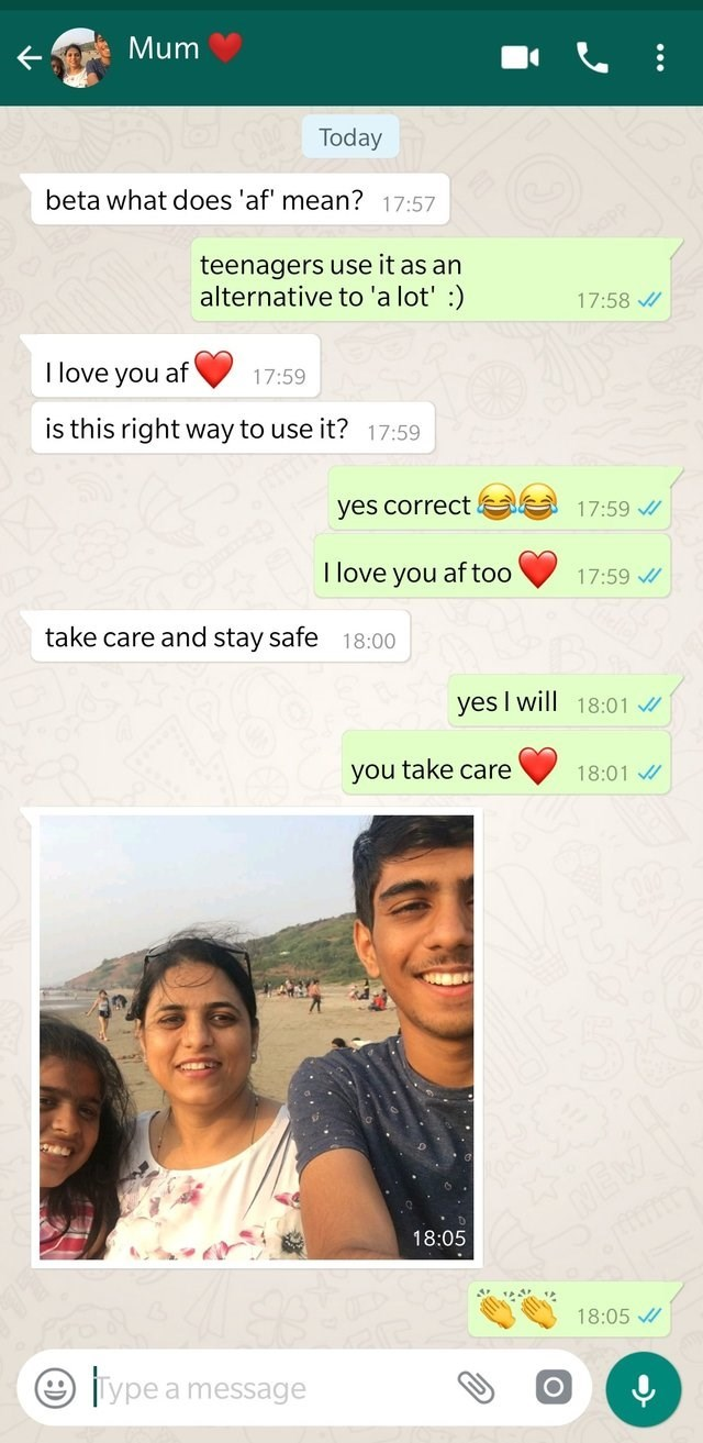 Text - Mum Today beta what does 'af' mean? 17:57 teenagers use it as an alternative to 'a lot' :) 17:58 I love you af 17:59 is this right way to use it? 17:59 e17:59 yes correct I love you af too 17:59 take care and stay safe 18:00 yes I will 18:01 you take care 18:01 JEW 18:05 18:05 Type a message