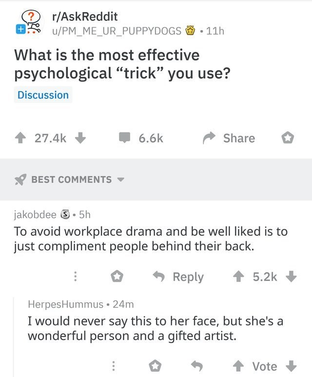 """Text - r/AskReddit u/PM_ME_UR_PUPPYDOGS -11h What is the most effective psychological """"trick"""" you use? Discussion 6.6k Share 27.4k BEST COMMENTS jakobdee.5h To avoid workplace drama and be well liked is to just compliment people behind their back. Reply 5.2k HerpesHummus 24m I would never say this to her face, but she's a wonderful person and a gifted artist. Vote"""