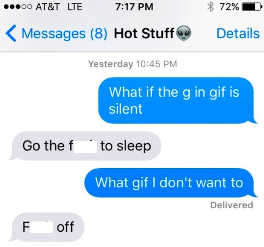 Text - 72% oo AT&T LTE 7:17 PM Messages (8) Hot Stuff Details Yesterday 10:45 PM What if the g in gif is silent |to sleep Go the f What gif I don't want to Delivered off F LL