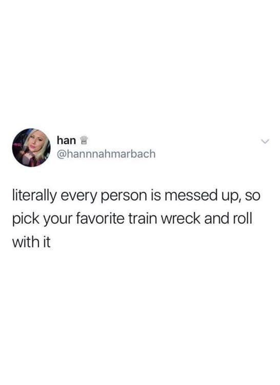 "Tweet that reads, ""Literally every person is messed up, so pick your favorite train wreck and roll with it"""