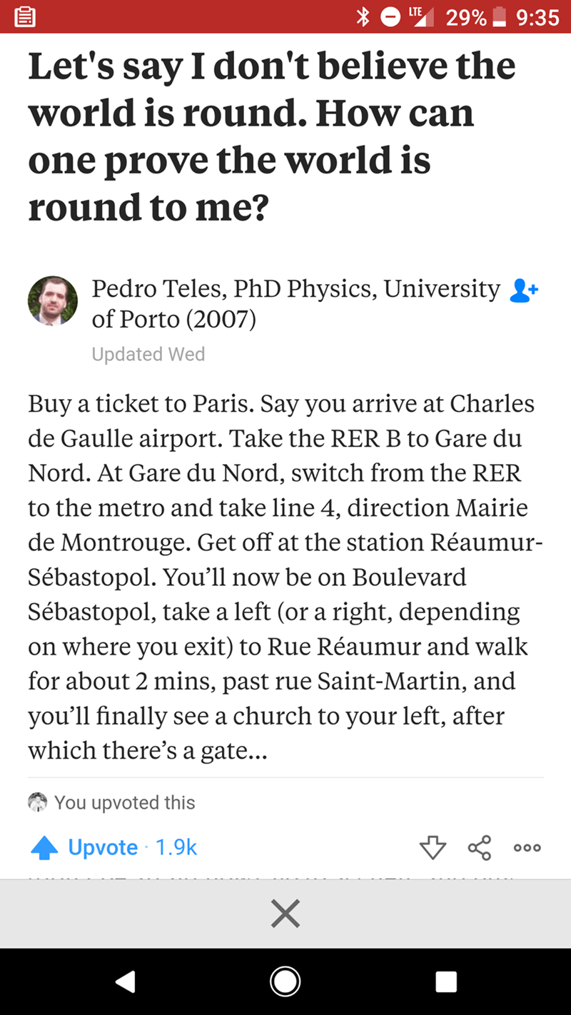 flat earth debunk - Text - LTE 29% 9:35 Let's say I don't believe the world is round. How can one prove the world is round to me? Pedro Teles, PhD Physics, University of Porto (2007) Updated Wed Buy a ticket to Paris. Say you arrive at Charles de Gaulle airport. Take the RER B to Gare du Nord. At Gare du Nord, switch from the RER to the metro and take line 4, direction Mairie de Montrouge. Get off at the station Réaumur- Sébastopol. You'll now be on Boulevard Sébastopol, take a left (or a right,