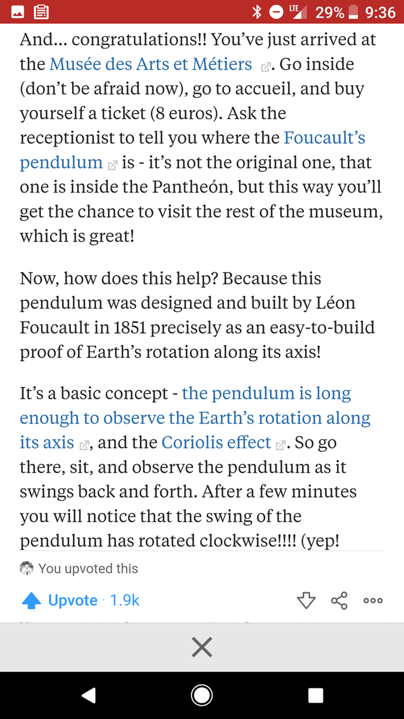 flat earth debunk - Text - LTE 29% 9:36 And... congratulations!! You've just arrived at the Musée des Arts et Métiers. Go inside (don't be afraid now), go to accueil, and buy yourself a ticket (8 euros). Ask the receptionist to tell you where the Foucault's pendulum is - it's not the original one, that one is inside the Pantheón, but this way you'll get the chance to visit the rest of the museum which is great! Now, how does this help? Because this pendulum was designed and built by Léon Foucaul